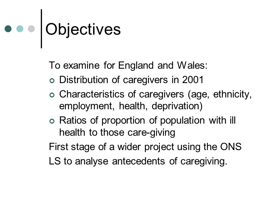 Objectives To examine for England and Wales: Distribution of caregivers in 2001 Characteristics of caregivers (age, ethnicity, employment, health, deprivation) Ratios of proportion of population with ill health to those care-giving First stage of a wider project using the ONS LS to analyse antecedents of caregiving.