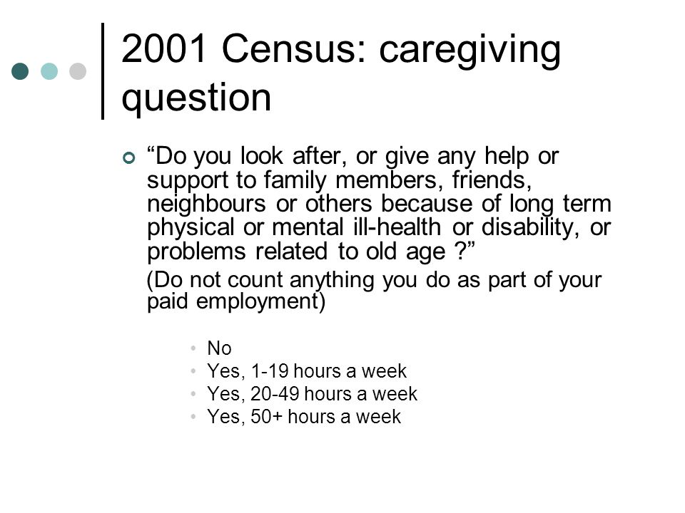 2001 Census: caregiving question Do you look after, or give any help or support to family members, friends, neighbours or others because of long term physical or mental ill-health or disability, or problems related to old age ? (Do not count anything you do as part of your paid employment) No Yes, 1-19 hours a week Yes, 20-49 hours a week Yes, 50+ hours a week