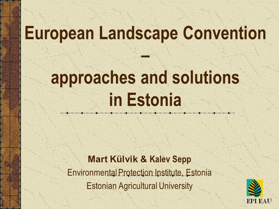 European Landscape Convention – approaches and solutions in Estonia Mart Külvik & Kalev Sepp Environmental Protection Institute, Estonia Estonian Agricultural University