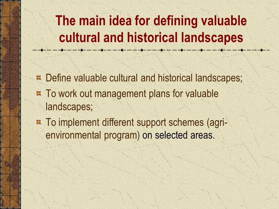 The main idea for defining valuable cultural and historical landscapes Define valuable cultural and historical landscapes; To work out management plans for valuable landscapes; To implement different support schemes (agri- environmental program) on selected areas.