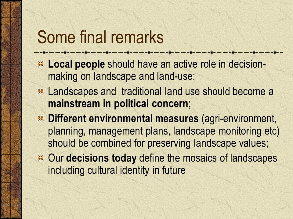 Some final remarks Local people should have an active role in decision- making on landscape and land-use; Landscapes and traditional land use should become a mainstream in political concern ; Different environmental measures (agri-environment, planning, management plans, landscape monitoring etc) should be combined for preserving landscape values; Our decisions today define the mosaics of landscapes including cultural identity in future