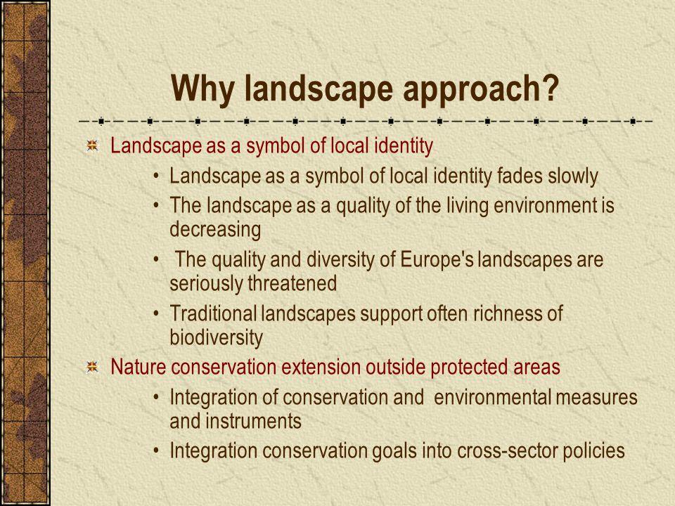 Why landscape approach? Landscape as a symbol of local identity Landscape as a symbol of local identity fades slowly The landscape as a quality of the