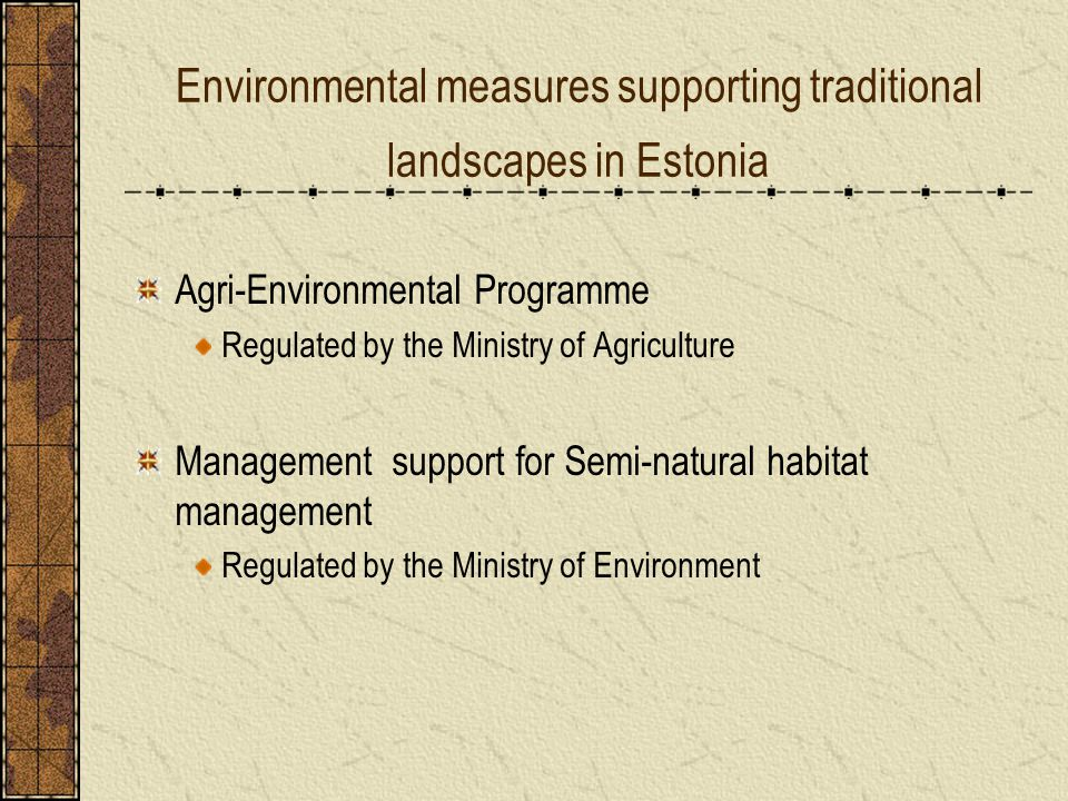 Environmental measures supporting traditional landscapes in Estonia Agri-Environmental Programme Regulated by the Ministry of Agriculture Management support for Semi-natural habitat management Regulated by the Ministry of Environment