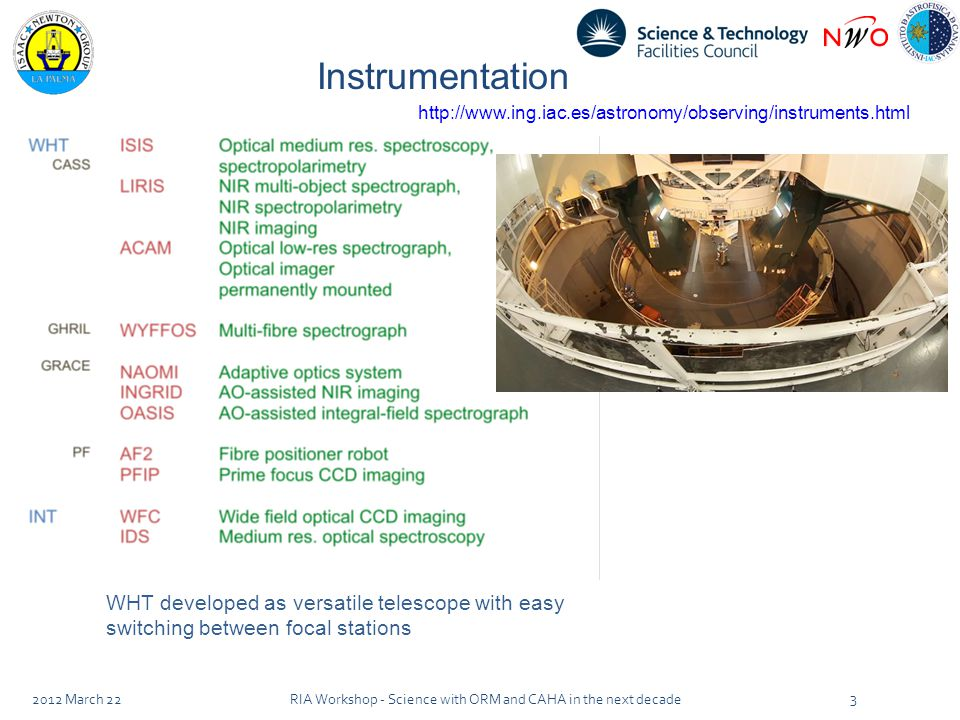 Instrumentation WHT developed as versatile telescope with easy switching between focal stations 2012 March 22 3 RIA Workshop - Science with ORM and CAHA in the next decade http://www.ing.iac.es/astronomy/observing/instruments.html