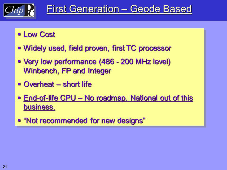 First Generation – Geode Based  Low Cost  Widely used, field proven, first TC processor  Very low performance (486 - 200 MHz level) Winbench, FP an
