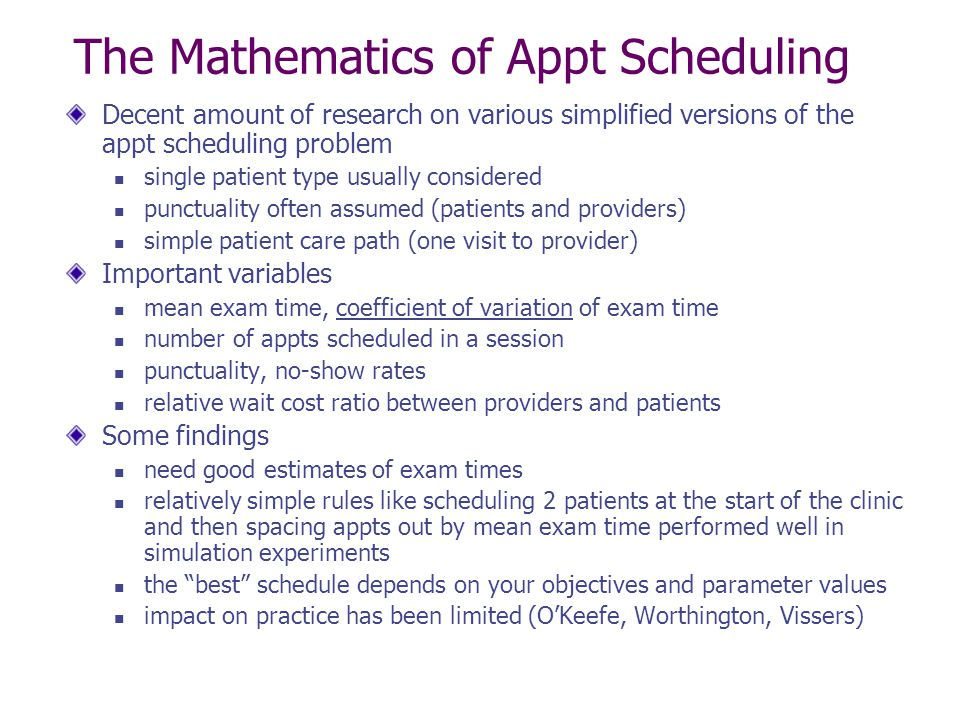 The Mathematics of Appt Scheduling Decent amount of research on various simplified versions of the appt scheduling problem single patient type usually considered punctuality often assumed (patients and providers) simple patient care path (one visit to provider) Important variables mean exam time, coefficient of variation of exam time number of appts scheduled in a session punctuality, no-show rates relative wait cost ratio between providers and patients Some findings need good estimates of exam times relatively simple rules like scheduling 2 patients at the start of the clinic and then spacing appts out by mean exam time performed well in simulation experiments the best schedule depends on your objectives and parameter values impact on practice has been limited (O'Keefe, Worthington, Vissers)