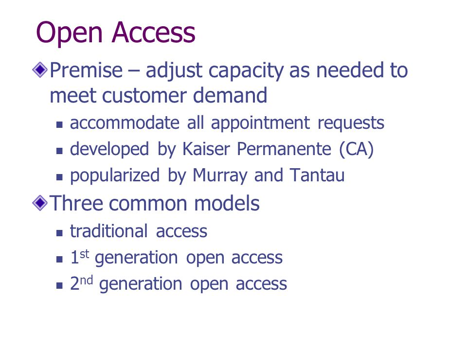 Open Access Premise – adjust capacity as needed to meet customer demand accommodate all appointment requests developed by Kaiser Permanente (CA) popularized by Murray and Tantau Three common models traditional access 1 st generation open access 2 nd generation open access