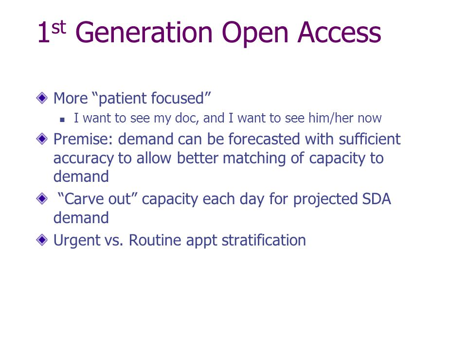 1 st Generation Open Access More patient focused I want to see my doc, and I want to see him/her now Premise: demand can be forecasted with sufficient accuracy to allow better matching of capacity to demand Carve out capacity each day for projected SDA demand Urgent vs.