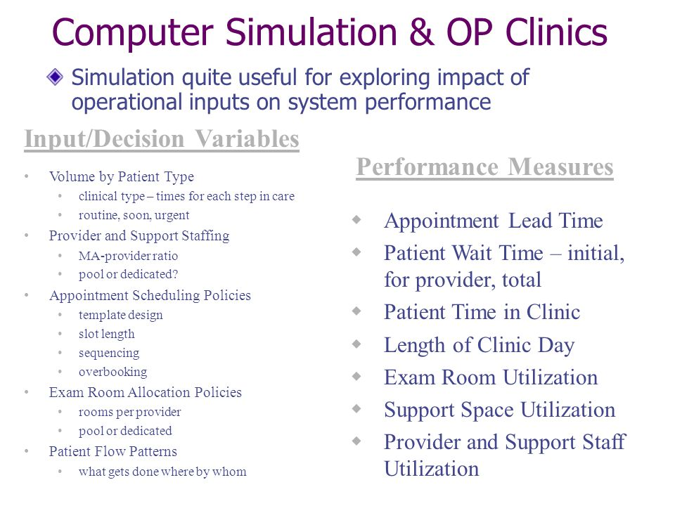 Computer Simulation & OP Clinics Simulation quite useful for exploring impact of operational inputs on system performance Volume by Patient Type clinical type – times for each step in care routine, soon, urgent Provider and Support Staffing MA-provider ratio pool or dedicated.