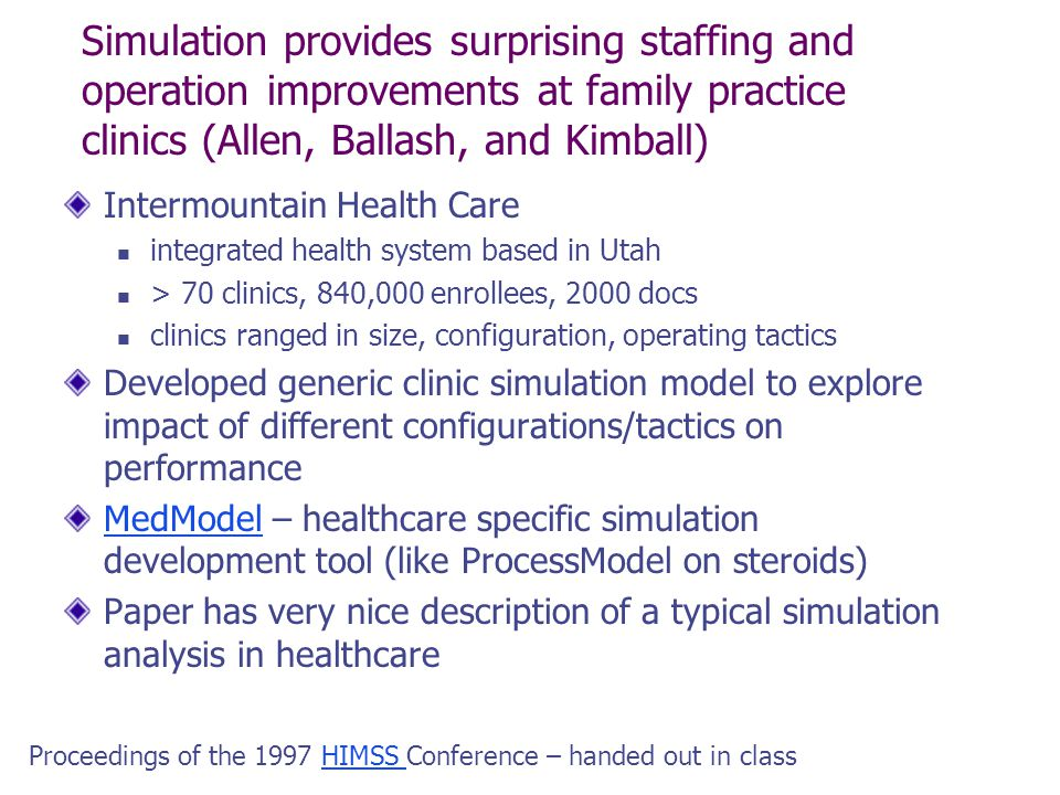 Simulation provides surprising staffing and operation improvements at family practice clinics (Allen, Ballash, and Kimball) Intermountain Health Care integrated health system based in Utah > 70 clinics, 840,000 enrollees, 2000 docs clinics ranged in size, configuration, operating tactics Developed generic clinic simulation model to explore impact of different configurations/tactics on performance MedModelMedModel – healthcare specific simulation development tool (like ProcessModel on steroids) Paper has very nice description of a typical simulation analysis in healthcare Proceedings of the 1997 HIMSS Conference – handed out in classHIMSS