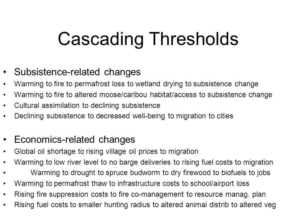 Cascading Thresholds Subsistence-related changes Warming to fire to permafrost loss to wetland drying to subsistence change Warming to fire to altered