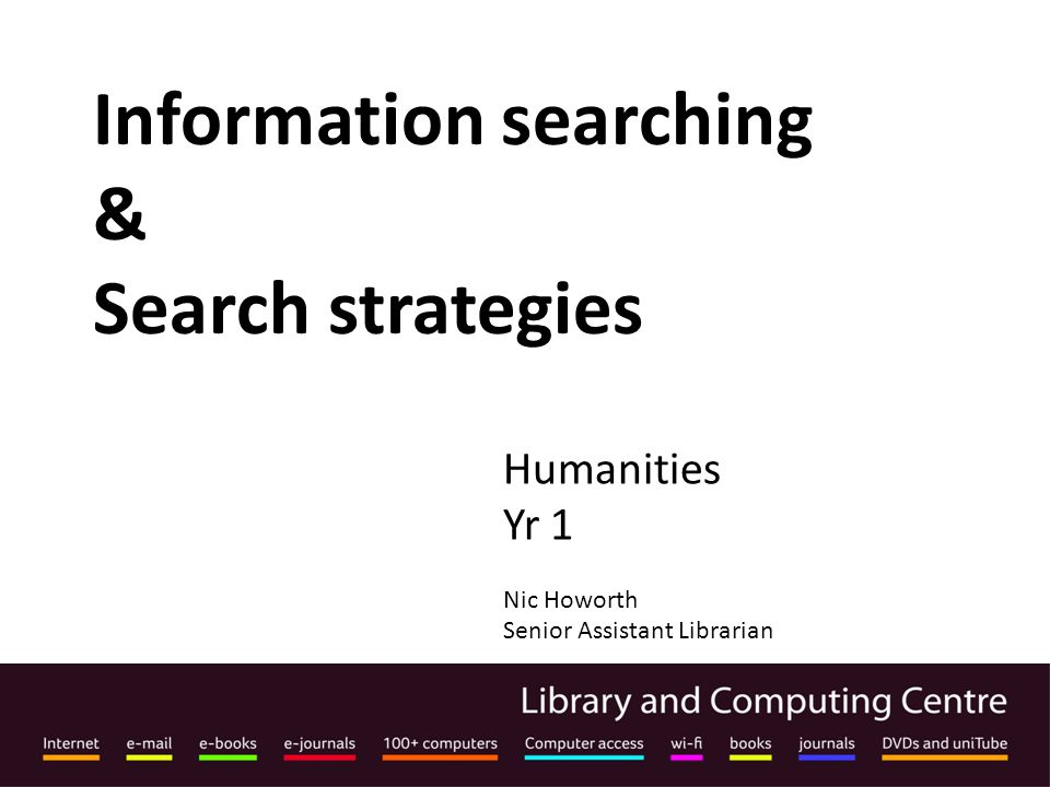 Information searching & Search strategies Humanities Yr 1 Nic Howorth Senior Assistant Librarian