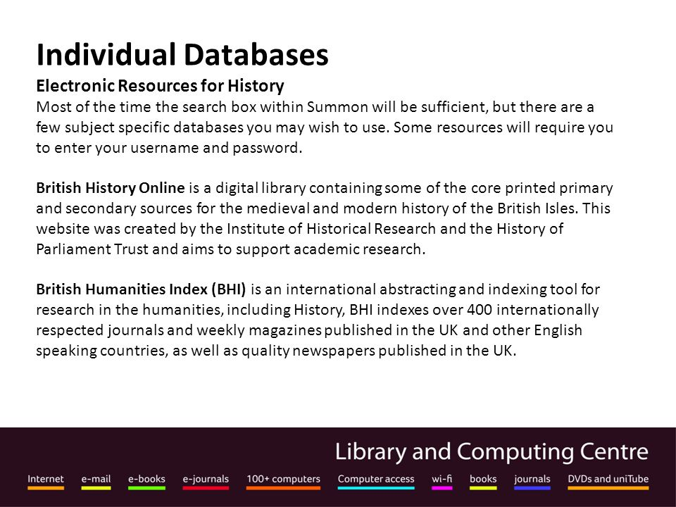 Individual Databases Electronic Resources for History Most of the time the search box within Summon will be sufficient, but there are a few subject specific databases you may wish to use.