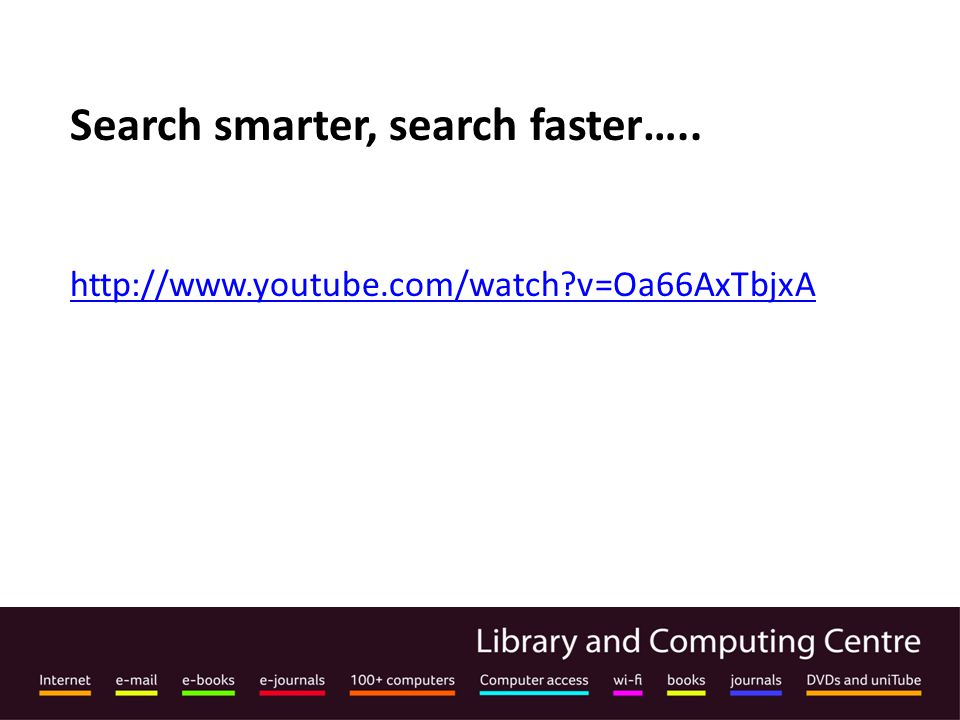 Search smarter, search faster….. http://www.youtube.com/watch v=Oa66AxTbjxA