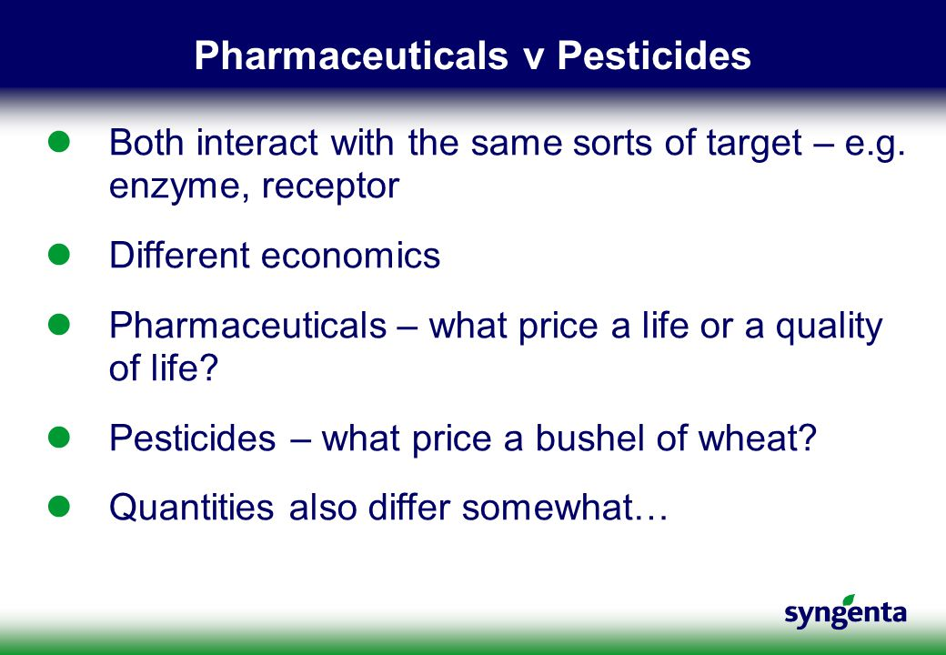 Pharmaceuticals v Pesticides Both interact with the same sorts of target – e.g. enzyme, receptor Different economics Pharmaceuticals – what price a li