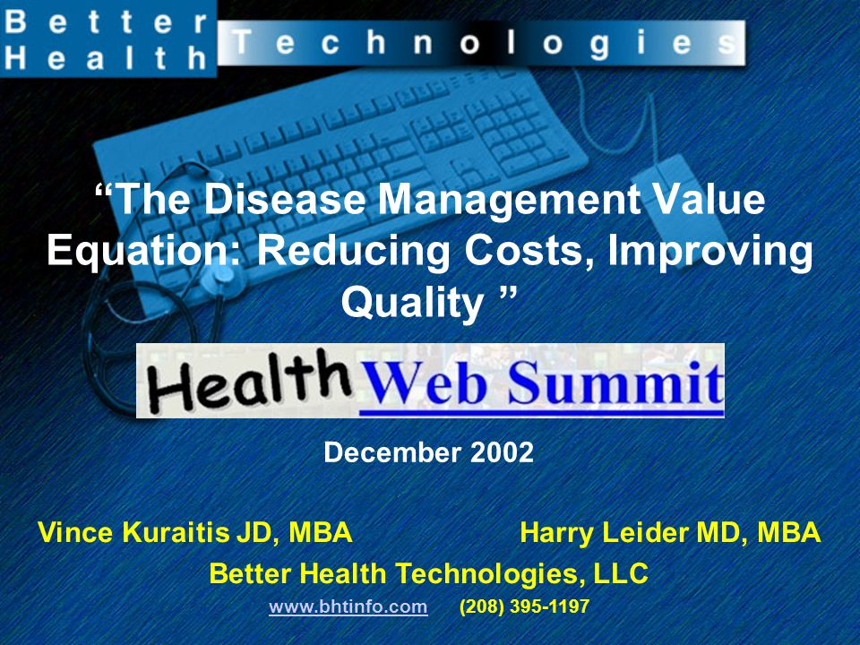 """""""The Disease Management Value Equation: Reducing Costs, Improving Quality """" December 2002 Vince Kuraitis JD, MBA Harry Leider MD, MBA Better Health Te"""