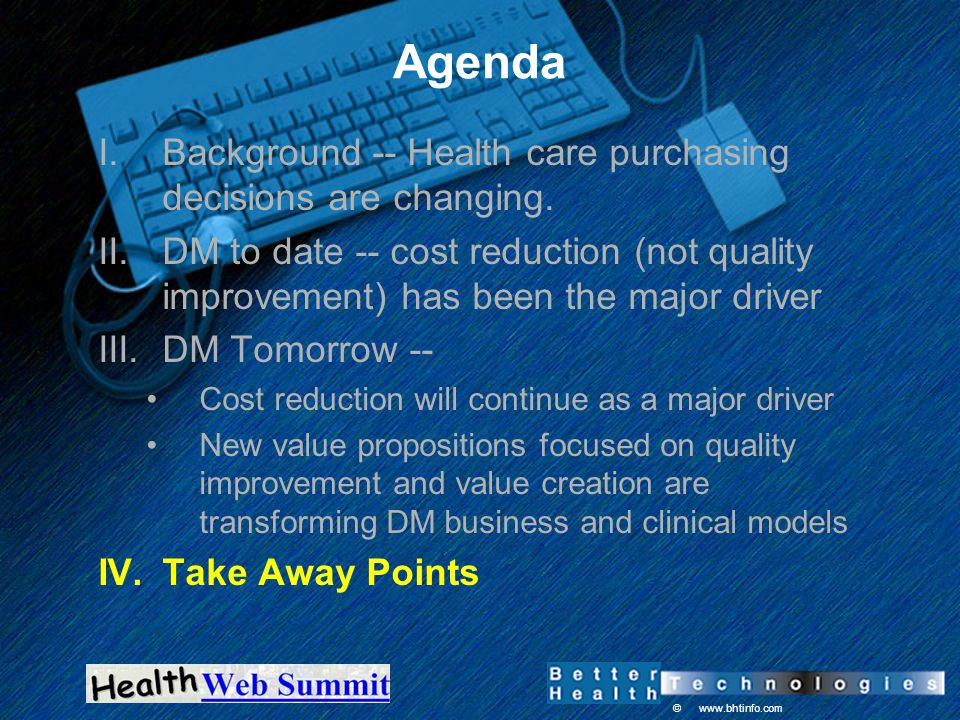© www.bhtinfo.com Agenda I.Background -- Health care purchasing decisions are changing. II.DM to date -- cost reduction (not quality improvement) has