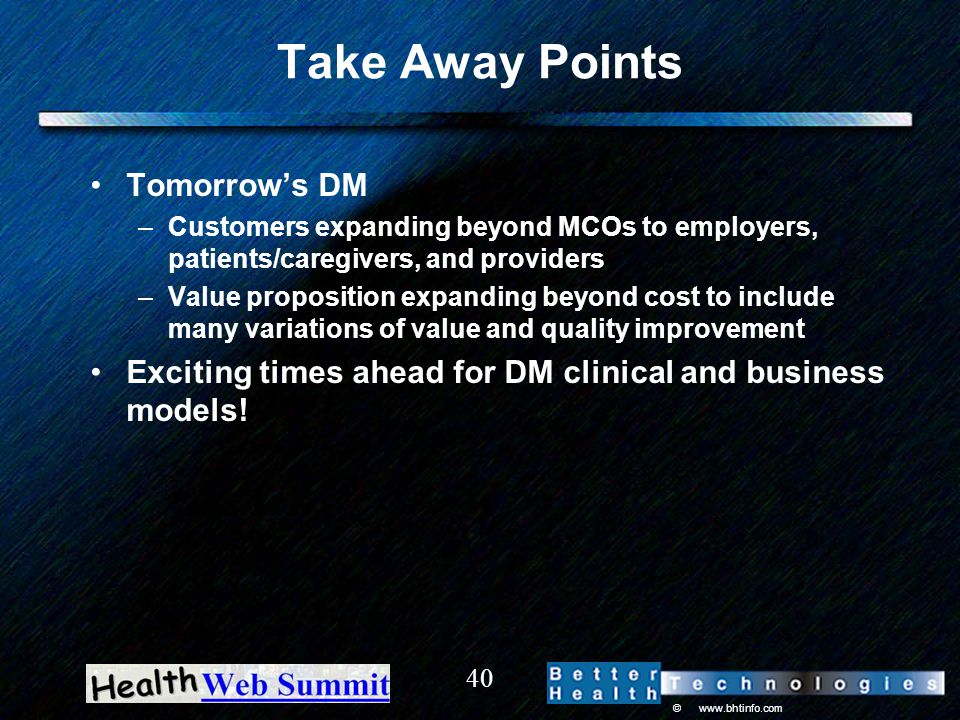 © www.bhtinfo.com 40 Take Away Points Tomorrow's DM –Customers expanding beyond MCOs to employers, patients/caregivers, and providers –Value proposition expanding beyond cost to include many variations of value and quality improvement Exciting times ahead for DM clinical and business models!