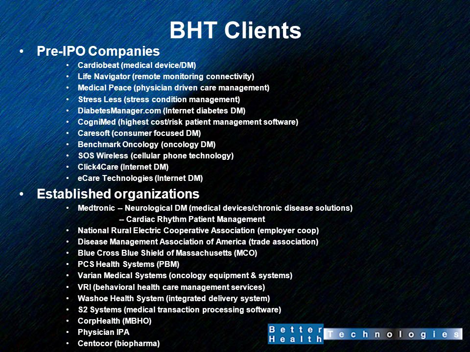 BHT Clients Pre-IPO Companies Cardiobeat (medical device/DM) Life Navigator (remote monitoring connectivity) Medical Peace (physician driven care management) Stress Less (stress condition management) DiabetesManager.com (Internet diabetes DM) CogniMed (highest cost/risk patient management software) Caresoft (consumer focused DM) Benchmark Oncology (oncology DM) SOS Wireless (cellular phone technology) Click4Care (Internet DM) eCare Technologies (Internet DM) Established organizations Medtronic -- Neurological DM (medical devices/chronic disease solutions) -- Cardiac Rhythm Patient Management National Rural Electric Cooperative Association (employer coop) Disease Management Association of America (trade association) Blue Cross Blue Shield of Massachusetts (MCO) PCS Health Systems (PBM) Varian Medical Systems (oncology equipment & systems) VRI (behavioral health care management services) Washoe Health System (integrated delivery system) S2 Systems (medical transaction processing software) CorpHealth (MBHO) Physician IPA Centocor (biopharma)