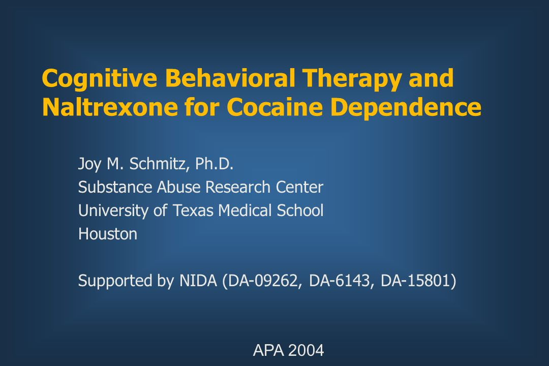 Cognitive Behavioral Therapy and Naltrexone for Cocaine Dependence Joy M. Schmitz, Ph.D. Substance Abuse Research Center University of Texas Medical S