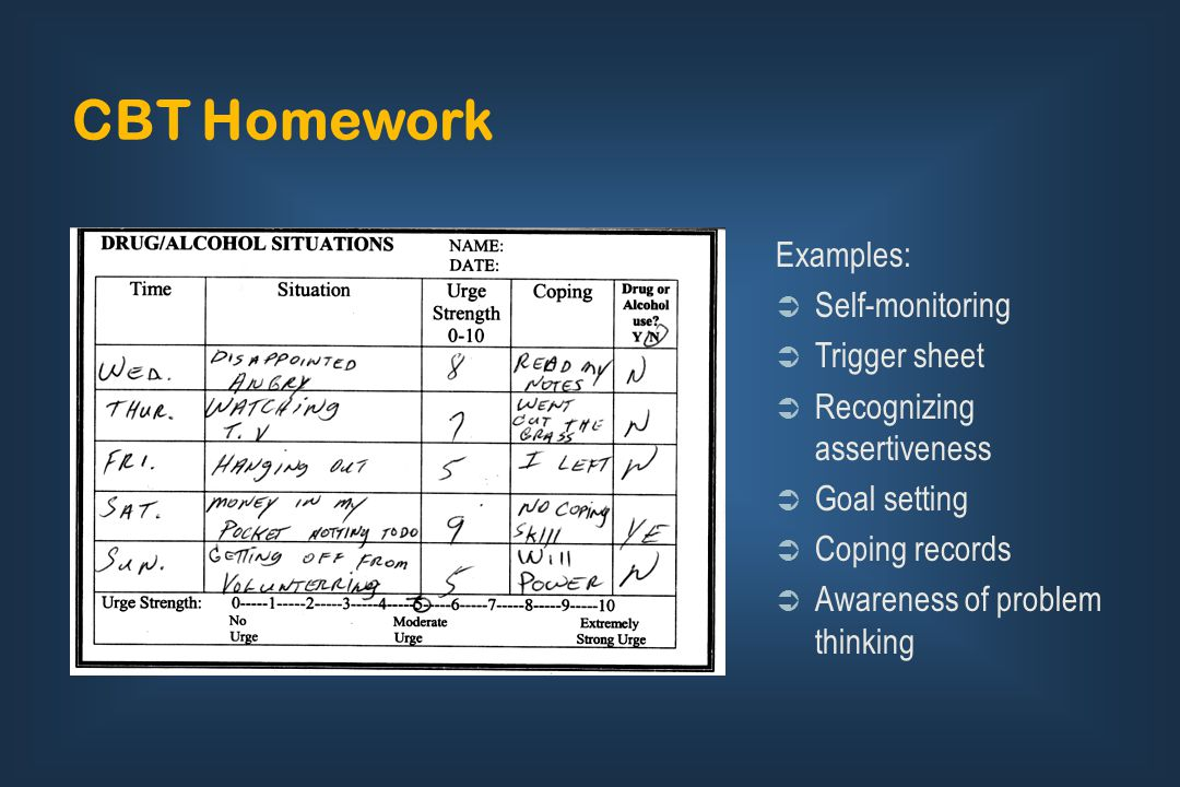 CBT Homework Examples:  Self-monitoring  Trigger sheet  Recognizing assertiveness  Goal setting  Coping records  Awareness of problem thinking