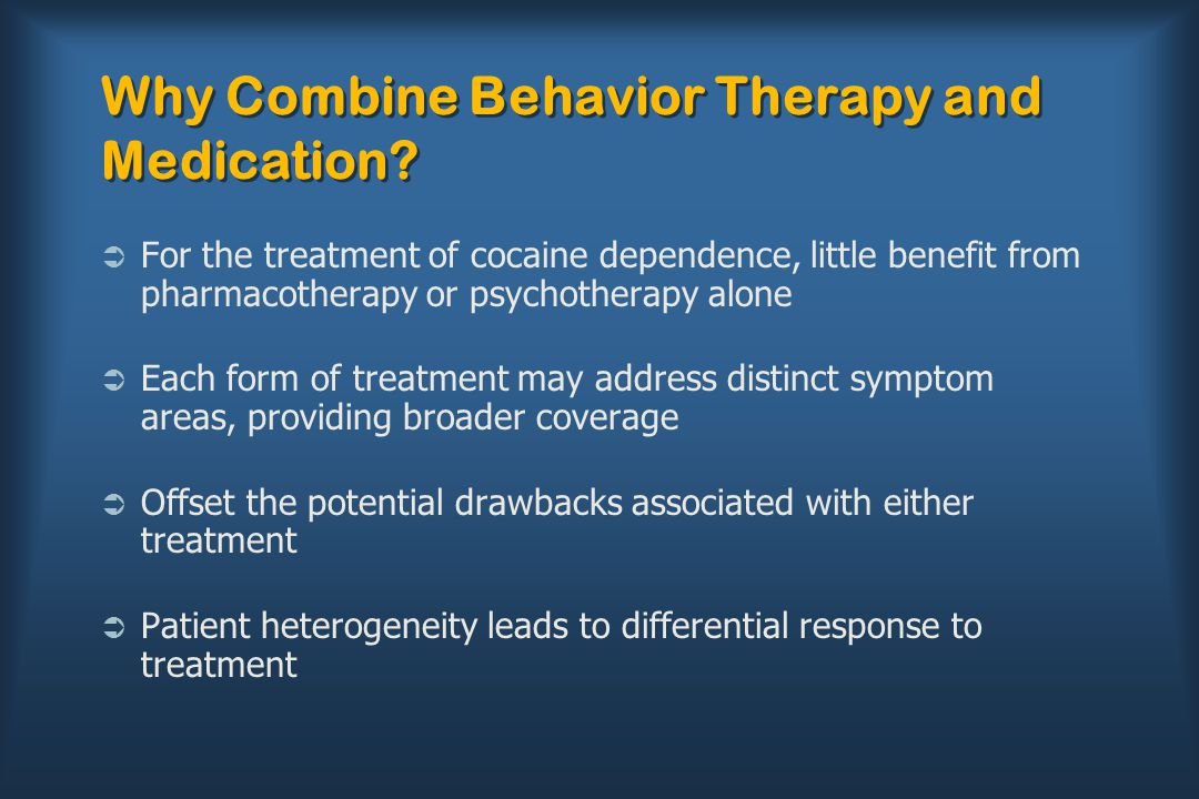 Why Combine Behavior Therapy and Medication?  For the treatment of cocaine dependence, little benefit from pharmacotherapy or psychotherapy alone  E