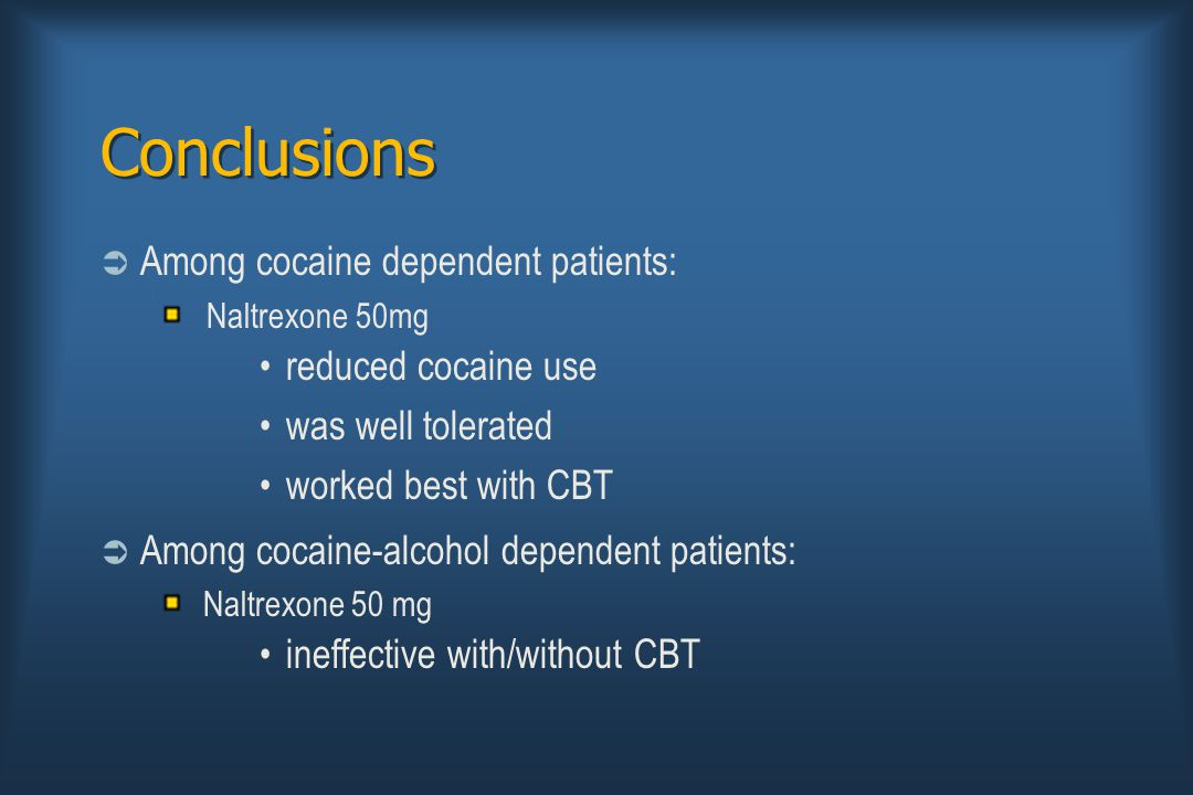 Conclusions  Among cocaine dependent patients: Naltrexone 50mg reduced cocaine use was well tolerated worked best with CBT  Among cocaine-alcohol dependent patients: Naltrexone 50 mg ineffective with/without CBT