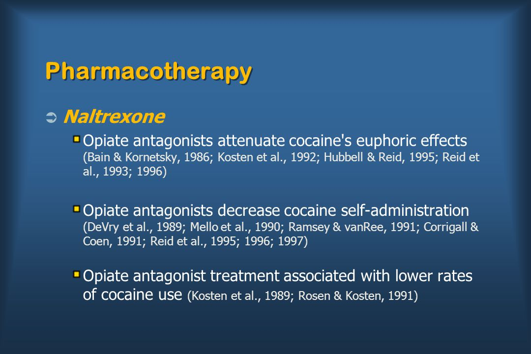 Pharmacotherapy  Naltrexone Opiate antagonists attenuate cocaine s euphoric effects (Bain & Kornetsky, 1986; Kosten et al., 1992; Hubbell & Reid, 1995; Reid et al., 1993; 1996) Opiate antagonists decrease cocaine self-administration (DeVry et al., 1989; Mello et al., 1990; Ramsey & vanRee, 1991; Corrigall & Coen, 1991; Reid et al., 1995; 1996; 1997) Opiate antagonist treatment associated with lower rates of cocaine use (Kosten et al., 1989; Rosen & Kosten, 1991)
