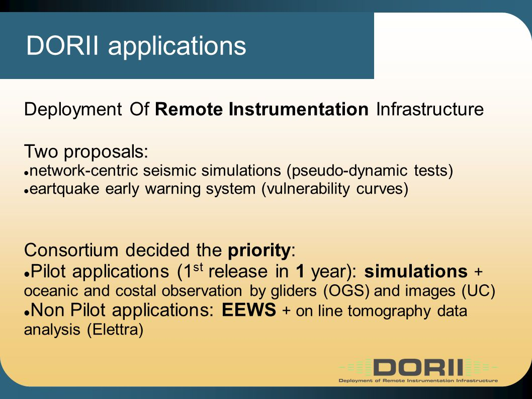 DORII applications Deployment Of Remote Instrumentation Infrastructure Two proposals: network-centric seismic simulations (pseudo-dynamic tests) eartquake early warning system (vulnerability curves) Consortium decided the priority: Pilot applications (1 st release in 1 year): simulations + oceanic and costal observation by gliders (OGS) and images (UC) Non Pilot applications: EEWS + on line tomography data analysis (Elettra)