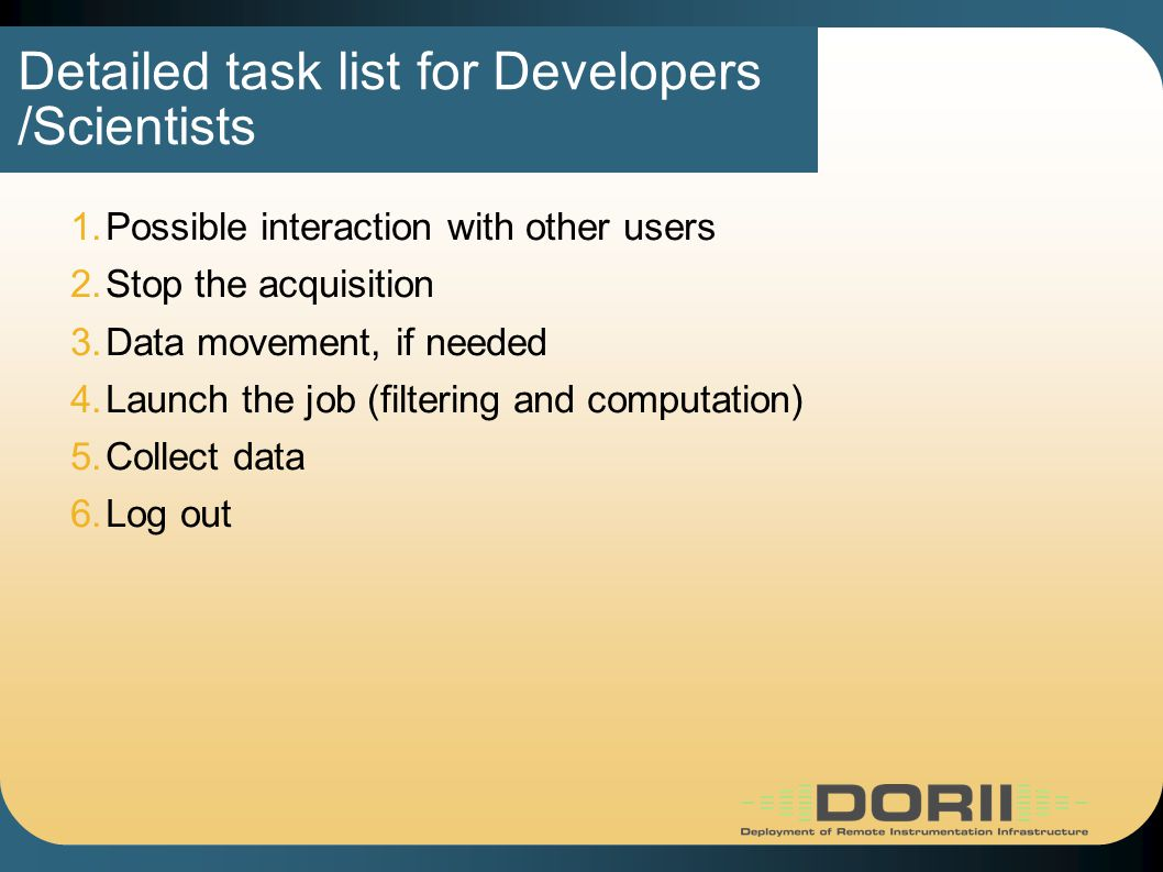 Detailed task list for Developers /Scientists 1.Possible interaction with other users 2.Stop the acquisition 3.Data movement, if needed 4.Launch the job (filtering and computation)‏ 5.Collect data 6.Log out