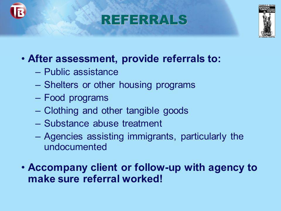 REFERRALS After assessment, provide referrals to: –Public assistance –Shelters or other housing programs –Food programs –Clothing and other tangible g