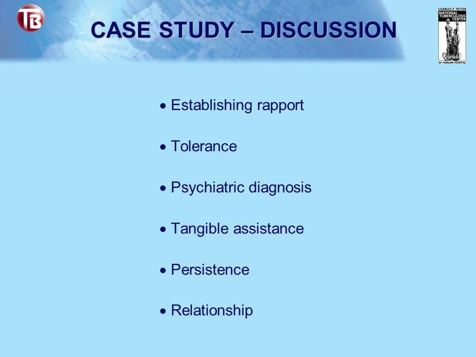 CASE STUDY – DISCUSSION  Establishing rapport  Tolerance  Psychiatric diagnosis  Tangible assistance  Persistence  Relationship