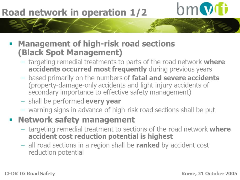 CEDR TG Road Safety Rome, 31 October 2005 Road network in operation 1/2  Management of high-risk road sections (Black Spot Management) –targeting remedial treatments to parts of the road network where accidents occurred most frequently during previous years –based primarily on the numbers of fatal and severe accidents (property-damage-only accidents and light injury accidents of secondary importance to effective safety management) –shall be performed every year –warning signs in advance of high-risk road sections shall be put  Network safety management –targeting remedial treatment to sections of the road network where accident cost reduction potential is highest –all road sections in a region shall be ranked by accident cost reduction potential