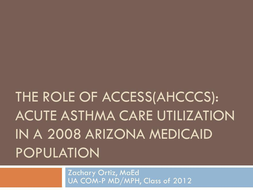 THE ROLE OF ACCESS(AHCCCS): ACUTE ASTHMA CARE UTILIZATION IN A 2008 ARIZONA MEDICAID POPULATION Zachary Ortiz, MaEd UA COM-P MD/MPH, Class of 2012