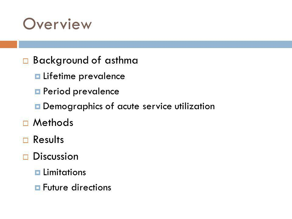 Overview  Background of asthma  Lifetime prevalence  Period prevalence  Demographics of acute service utilization  Methods  Results  Discussion  Limitations  Future directions