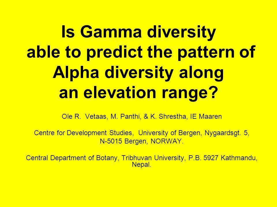 Is Gamma diversity able to predict the pattern of Alpha diversity along an elevation range? Ole R. Vetaas, M. Panthi, & K. Shrestha, IE Maaren Centre