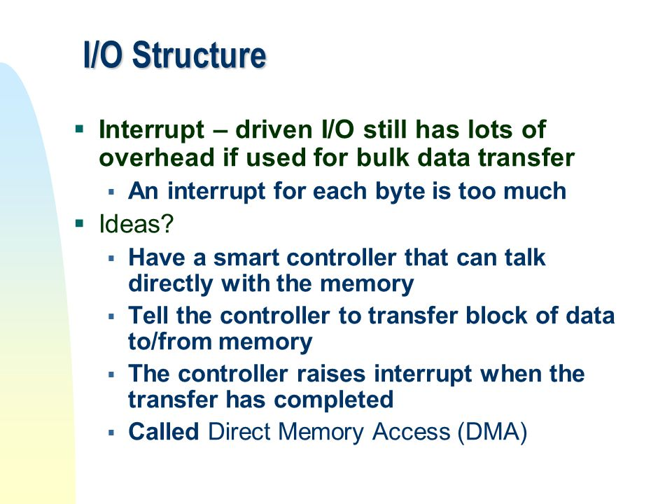 I/O Structure  Interrupt – driven I/O still has lots of overhead if used for bulk data transfer  An interrupt for each byte is too much  Ideas?  H