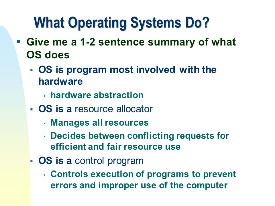 What Operating Systems Do?  Give me a 1-2 sentence summary of what OS does  OS is program most involved with the hardware hardware abstraction  OS