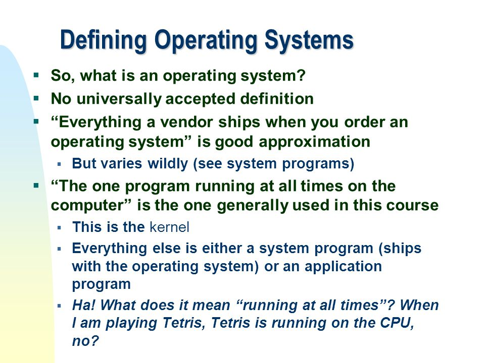 "Defining Operating Systems  So, what is an operating system?  No universally accepted definition  ""Everything a vendor ships when you order an oper"