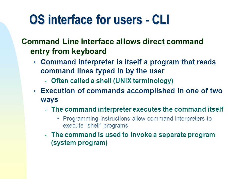 OS interface for users - CLI Command Line Interface allows direct command entry from keyboard  Command interpreter is itself a program that reads com