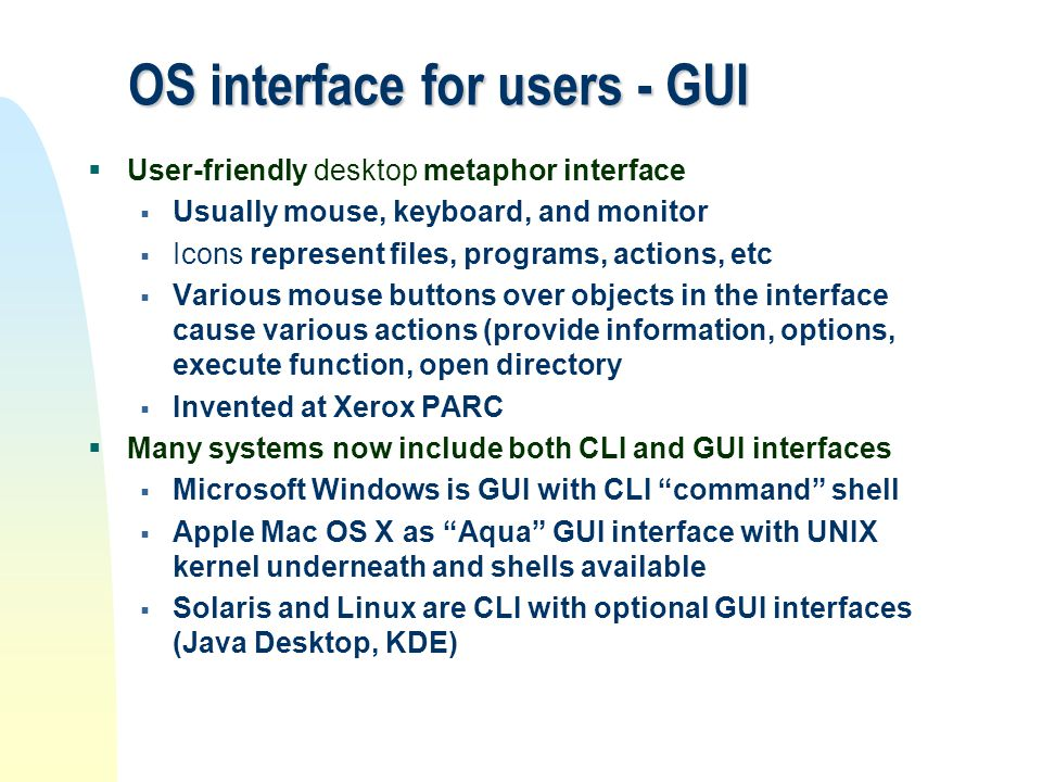 OS interface for users - GUI  User-friendly desktop metaphor interface  Usually mouse, keyboard, and monitor  Icons represent files, programs, acti
