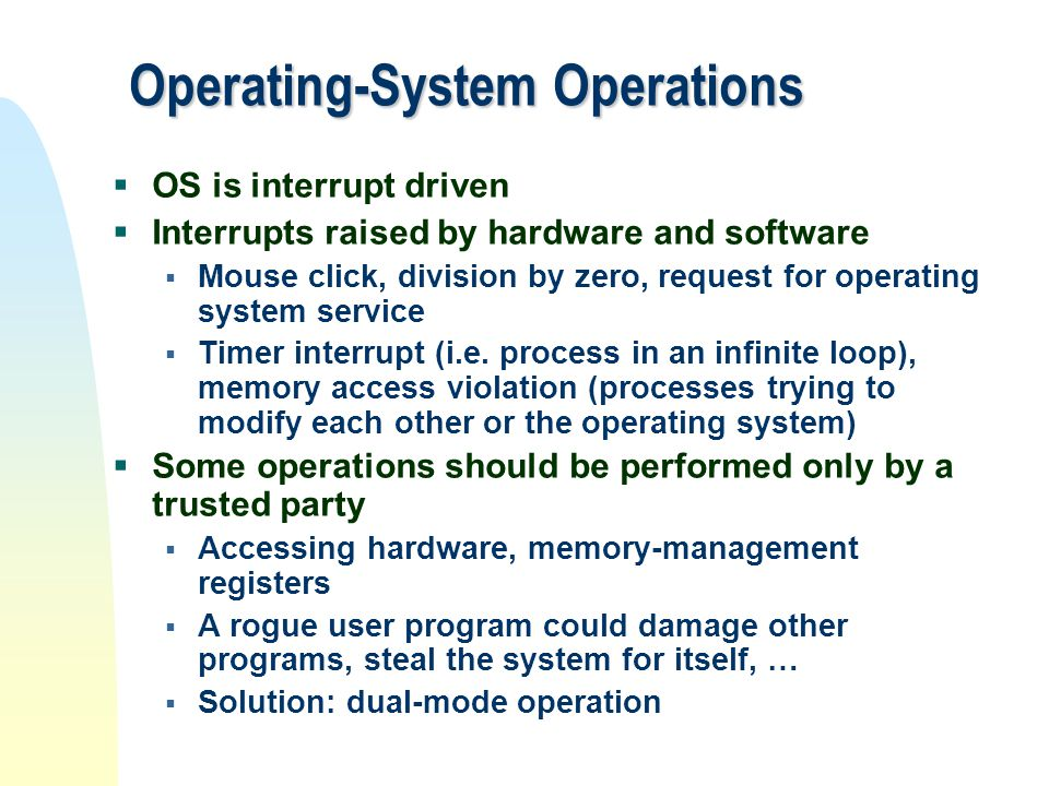 Operating-System Operations  OS is interrupt driven  Interrupts raised by hardware and software  Mouse click, division by zero, request for operati