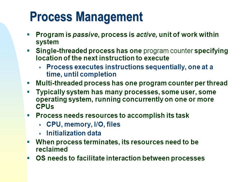 Process Management  Program is passive, process is active, unit of work within system  Single-threaded process has one program counter specifying lo