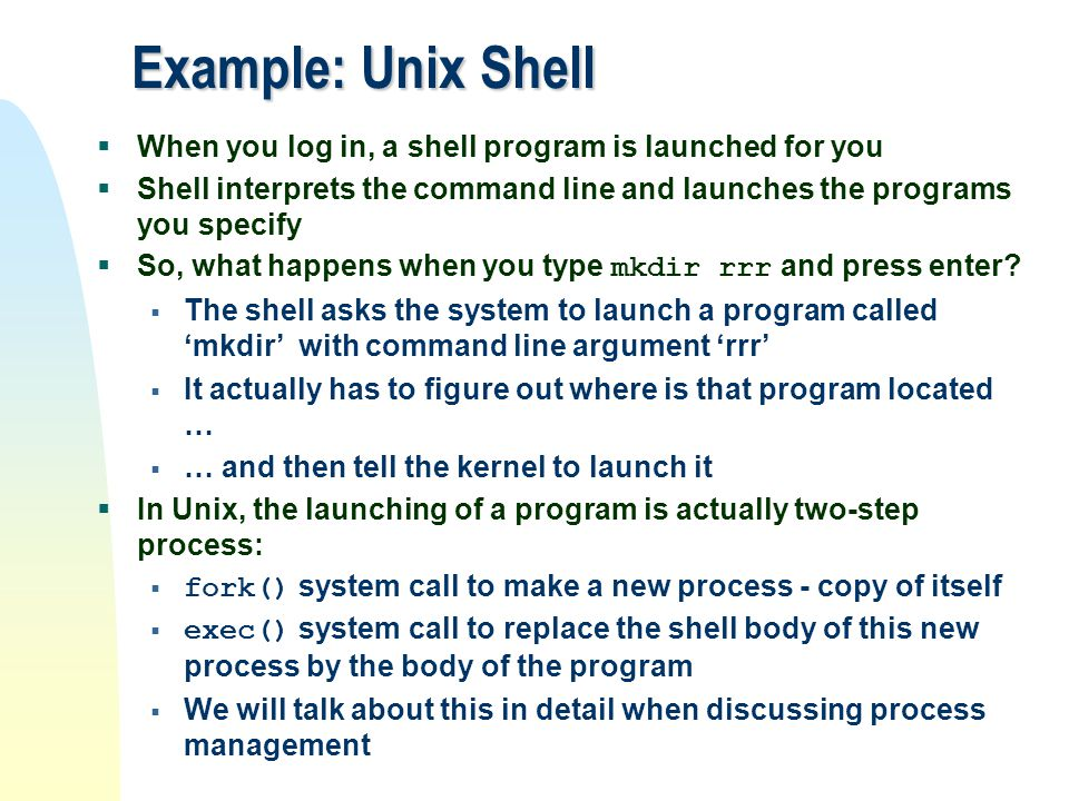 Example: Unix Shell  When you log in, a shell program is launched for you  Shell interprets the command line and launches the programs you specify 