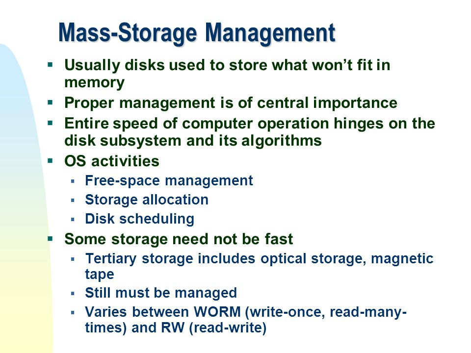 Mass-Storage Management  Usually disks used to store what won't fit in memory  Proper management is of central importance  Entire speed of computer