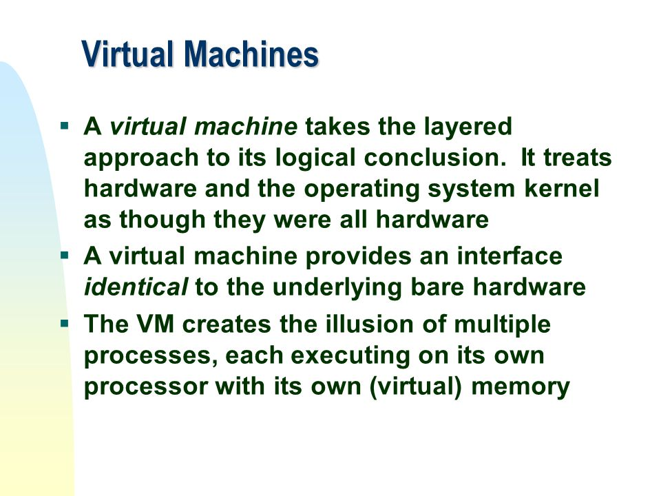 Virtual Machines  A virtual machine takes the layered approach to its logical conclusion. It treats hardware and the operating system kernel as thoug