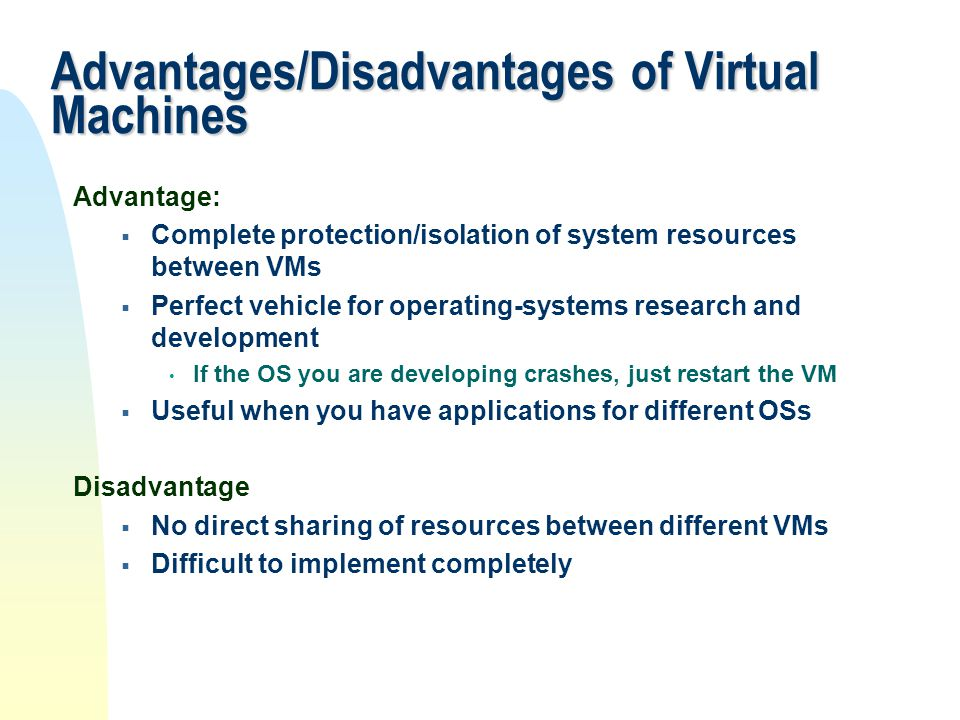 Advantages/Disadvantages of Virtual Machines Advantage:  Complete protection/isolation of system resources between VMs  Perfect vehicle for operatin