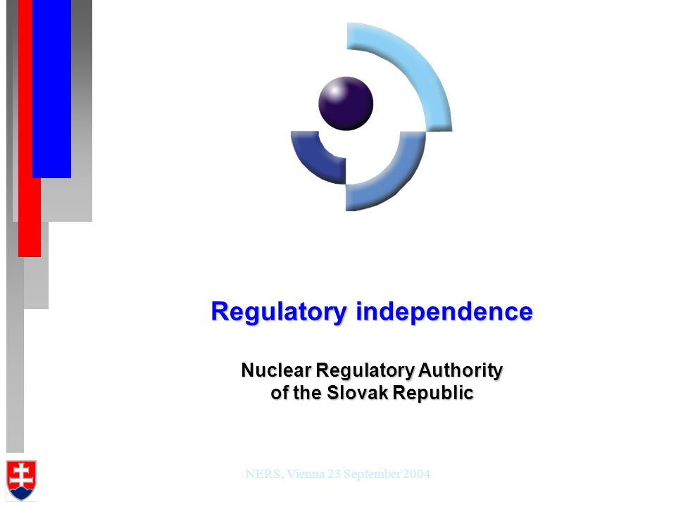 NERS, Vienna 23 September 2004 Regulatory independence Nuclear Regulatory Authority of the Slovak Republic