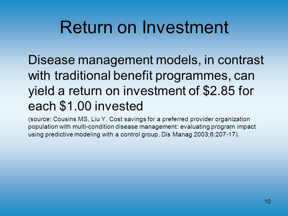 10 Return on Investment Disease management models, in contrast with traditional benefit programmes, can yield a return on investment of $2.85 for each $1.00 invested (source: Cousins MS, Liu Y.