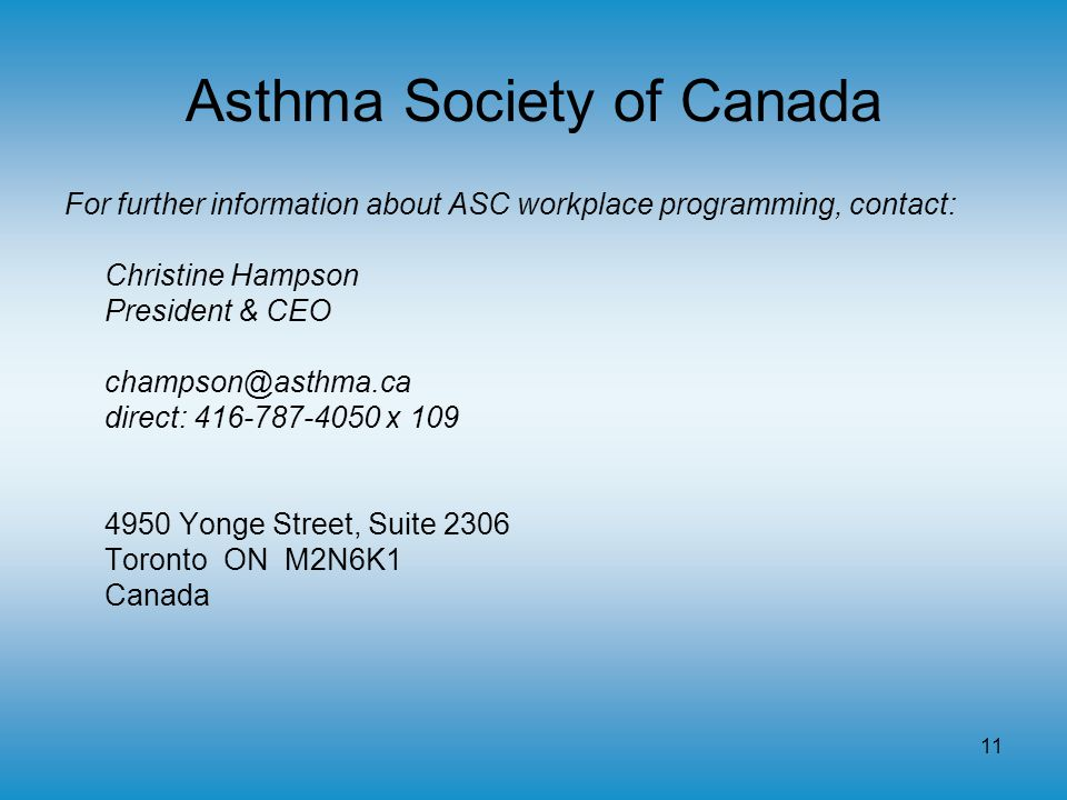 11 Asthma Society of Canada For further information about ASC workplace programming, contact: Christine Hampson President & CEO champson@asthma.ca direct: 416-787-4050 x 109 4950 Yonge Street, Suite 2306 Toronto ON M2N6K1 Canada